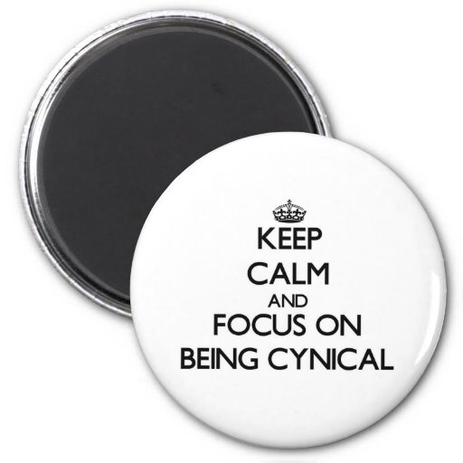 Keep Calm and focus on Being Cynical Magnet