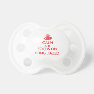 Keep Calm and focus on Being Dazed Baby Pacifiers