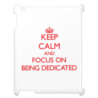 Keep Calm and focus on Being Dedicated iPad Cases