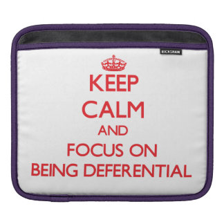 Keep Calm and focus on Being Deferential iPad Sleeves