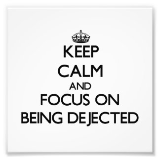Keep Calm and focus on Being Dejected Photograph
