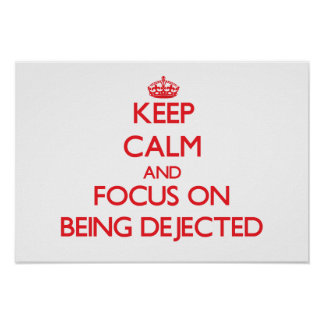 Keep Calm and focus on Being Dejected Posters