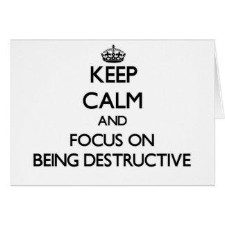Keep Calm and focus on Being Destructive Greeting Card