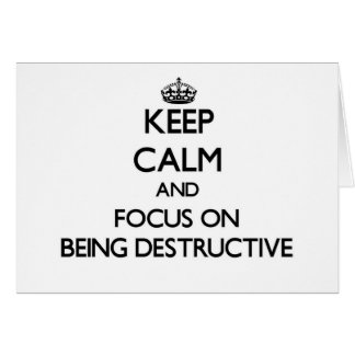 Keep Calm and focus on Being Destructive Cards