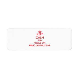 Keep Calm and focus on Being Destructive Return Address Labels