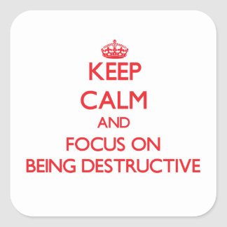 Keep Calm and focus on Being Destructive Square Sticker