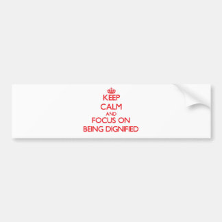 Keep Calm and focus on Being Dignified Car Bumper Sticker