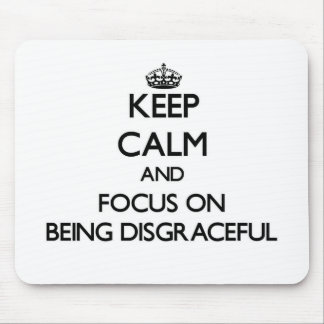 Keep Calm and focus on Being Disgraceful Mousepad