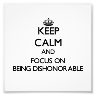 Keep Calm and focus on Being Dishonorable Photo Art