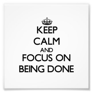 Keep Calm and focus on Being Done Photographic Print