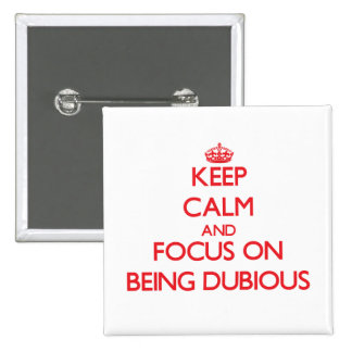 Keep Calm and focus on Being Dubious Buttons