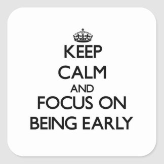 Keep Calm and focus on BEING EARLY Square Sticker