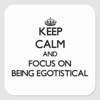 Keep Calm and focus on BEING EGOTISTICAL Stickers