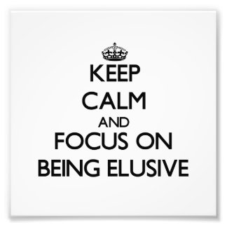 Keep Calm and focus on BEING ELUSIVE Photo Art