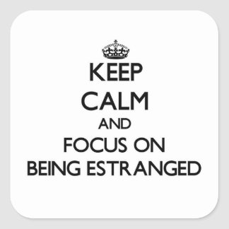 Keep Calm and focus on BEING ESTRANGED Square Sticker