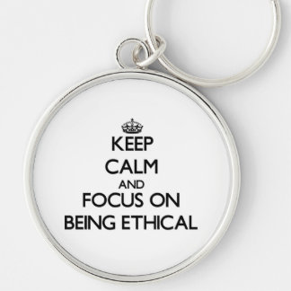 Keep Calm and focus on BEING ETHICAL Key Chains
