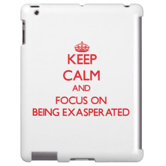 Keep Calm and focus on BEING EXASPERATED