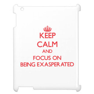 Keep Calm and focus on BEING EXASPERATED iPad Case