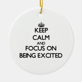 Keep Calm and focus on BEING EXCITED Ornaments