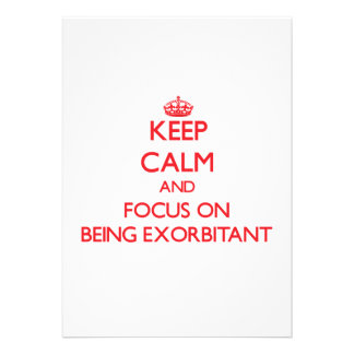 Keep Calm and focus on BEING EXORBITANT Invites