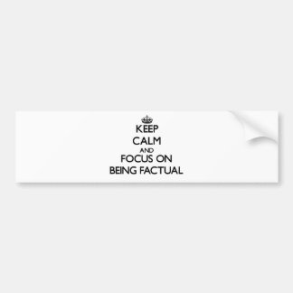 Keep Calm and focus on Being Factual Bumper Sticker