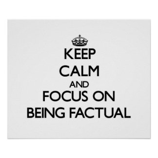 Keep Calm and focus on Being Factual Posters