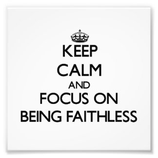 Keep Calm and focus on Being Faithless Photographic Print