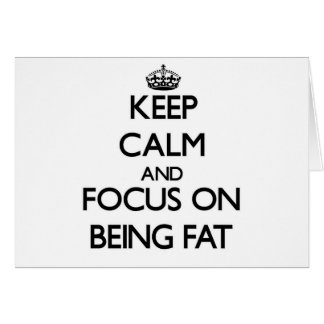 Keep Calm and focus on Being Fat Greeting Card