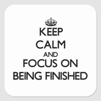 Keep Calm and focus on Being Finished Square Sticker