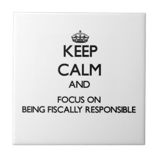 Keep Calm and focus on Being Fiscally Responsible Tiles