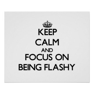 Keep Calm and focus on Being Flashy Print