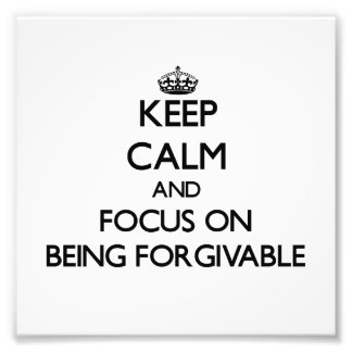 Keep Calm and focus on Being Forgivable Photograph