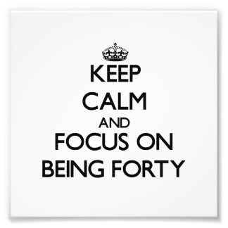 Keep Calm and focus on Being Forty Art Photo