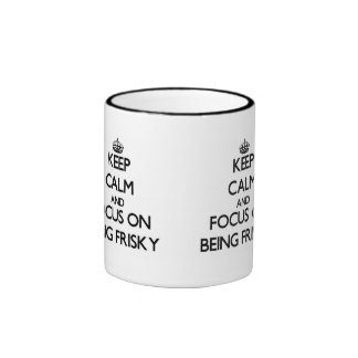 Keep Calm and focus on Being Frisky Coffee Mugs