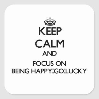 Keep Calm and focus on Being Happy-Go-Lucky Square Sticker