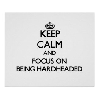 Keep Calm and focus on Being Hardheaded Posters