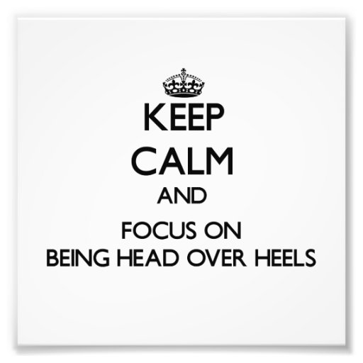 Keep Calm and focus on Being Head Over Heels Photograph