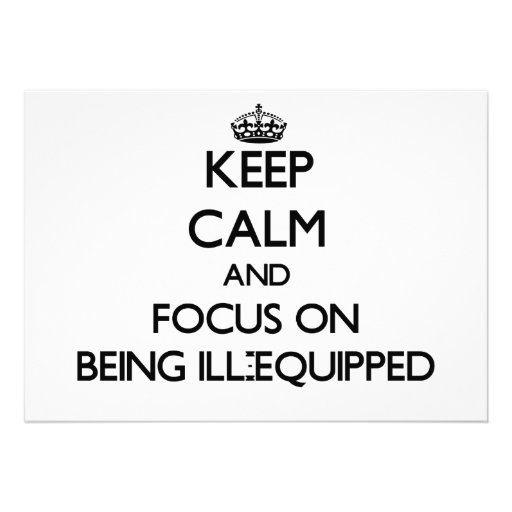 Keep Calm and focus on Being Ill-Equipped Invitations