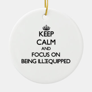 Keep Calm and focus on Being Ill-Equipped Christmas Ornaments