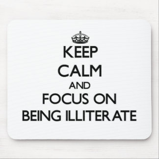 Keep Calm and focus on Being Illiterate Mouse Pad