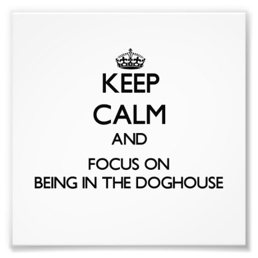Keep Calm and focus on Being In The Doghouse Photographic Print