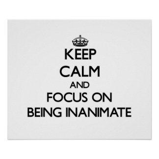 Keep Calm and focus on Being Inanimate Poster