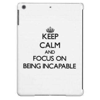 Keep Calm and focus on Being Incapable Cover For iPad Air