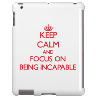 Keep Calm and focus on Being Incapable