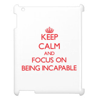 Keep Calm and focus on Being Incapable Cover For The iPad