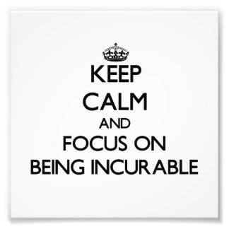 Keep Calm and focus on Being Incurable Photograph
