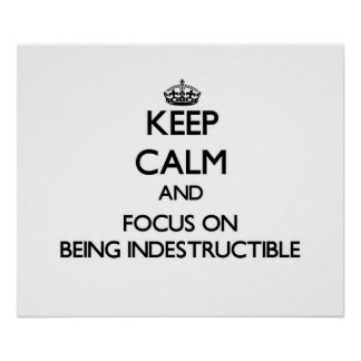 Keep Calm and focus on Being Indestructible Posters