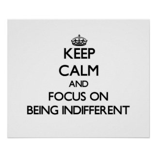 Keep Calm and focus on Being Indifferent Posters