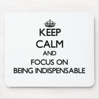 Keep Calm and focus on Being Indispensable Mouse Pad