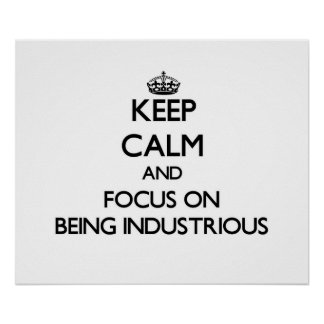 Keep Calm and focus on Being Industrious Posters